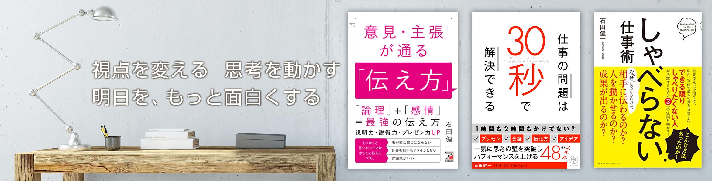石田健一 ISHIDA KENICHI 著書 「仕事の問題は30秒で解決できる」(かんき出版)、「しゃべらない仕事術」(クロスメディア・パブリッシング) 現在、個人や企業を対象にパーソナルコーチとブランディングコンサルタントとして活躍。